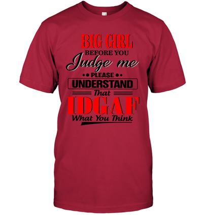 BIG GIRL BEFORE YOU JUDGE ME PLEASE UNDERSTAND THAT IDGAF WHAT YOU THINK UNISEX T-SHIRT