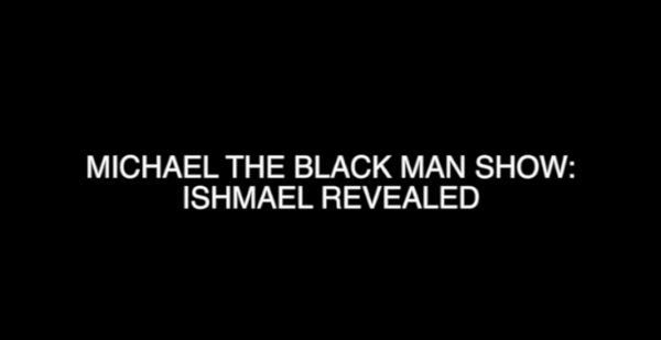 Michael The Black Man Show: Ishmael Revealed pt.1