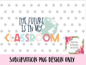 The Future is in My Classroom Teacher of Tiny Human Tamer Teacher 100th Day of School PNG SUBLIMATION DESIGN
