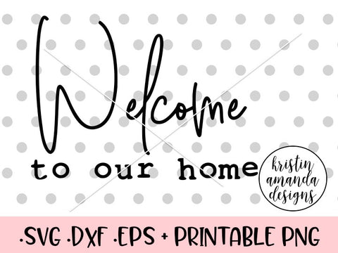 Welcome to Our Home SVG DXF EPS PNG Cut File • Cricut • Silhouette
