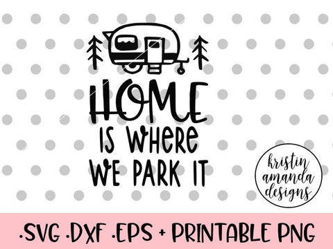 Home is Where We Park It Happy Camper SVG DXF EPS PNG Cut File • Cricut • Silhouette - SVG File Cricut Kristin Amanda Designs