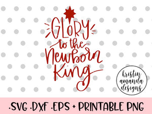 Glory To The Newborn King Christmas Svg Dxf Eps Png Cut File Cricut Kristin Amanda Designs