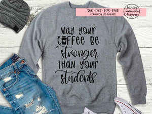 May Your Coffee Be Stronger Than Your Students Teacher SVG DXF EPS PNG Cut File • Cricut • Silhouette - SVG File Cricut Kristin Amanda Designs