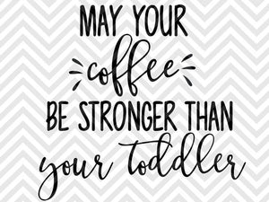 May Your Coffee Be Stronger Than Your Toddler Mom Life Svg And Dxf Cut Kristin Amanda Designs