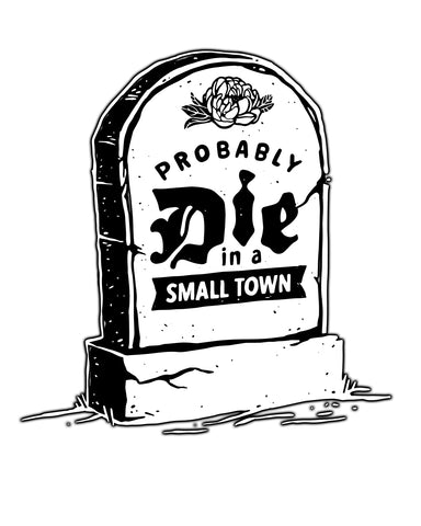 Probably Die In a Small Town (IN) -White Print-