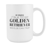 Of Course I Talk To My Golden Retriever Who Else Can I Trust Coffee Mug