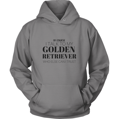Of Course I Talk To My Golden Retriever Who Else Can I Trust Sweatshirt Hoodie