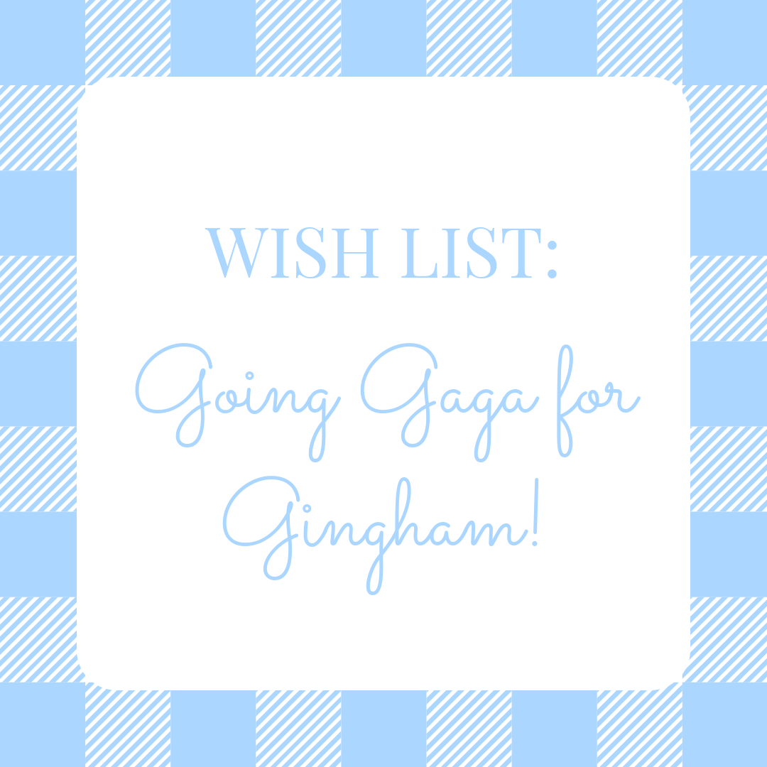 Wishlist: Going Gaga for Gingham!