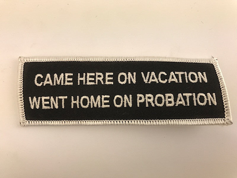 "1 1/2"" X 4 1/2"" Came Here On Vacation Went Home On Probation Embroidered Patch"