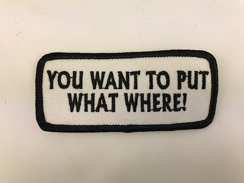 "1 1/2"" X 3 1/2"" You Want To Put What Where! Embroidered Patch"