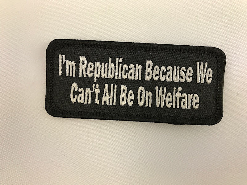 "1 1/2"" X 3 1/2"" I'm Republican Because We Can't All Be On Welfare Embroidered Patch"