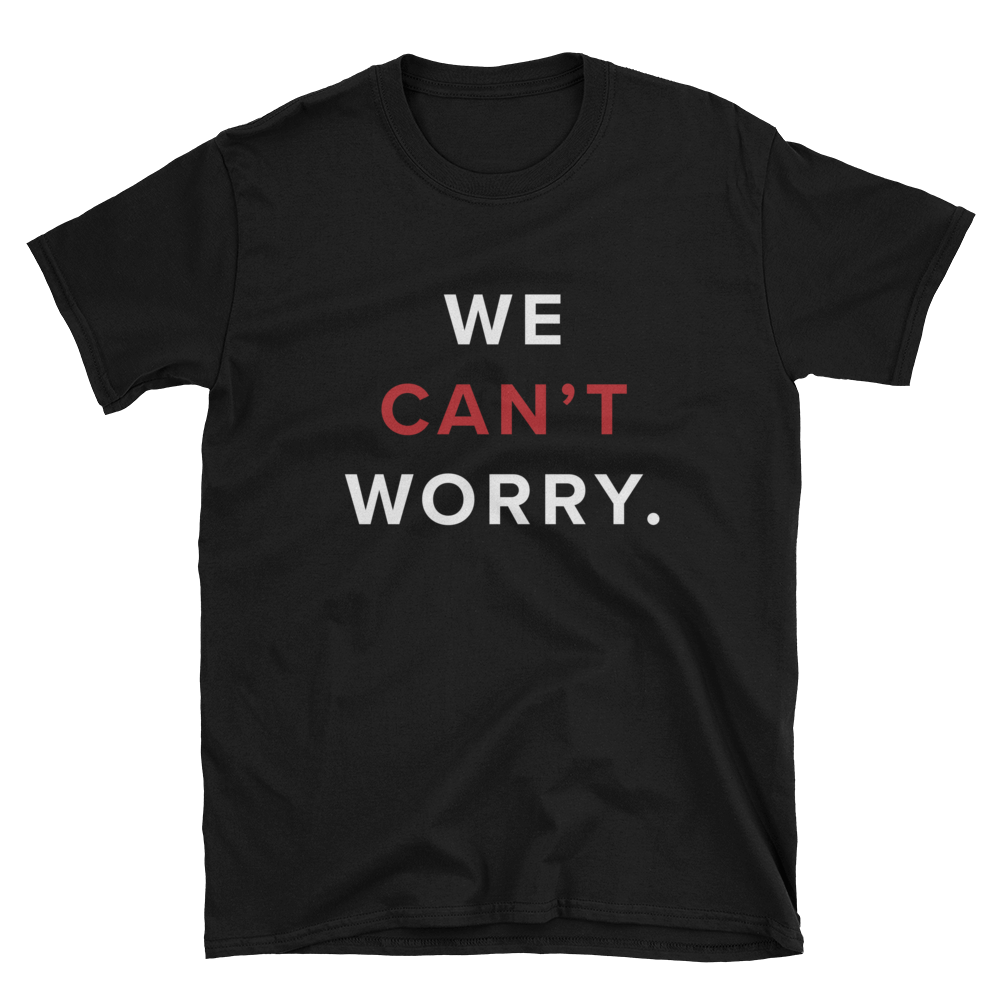 We Can't Worry T-Shirt
