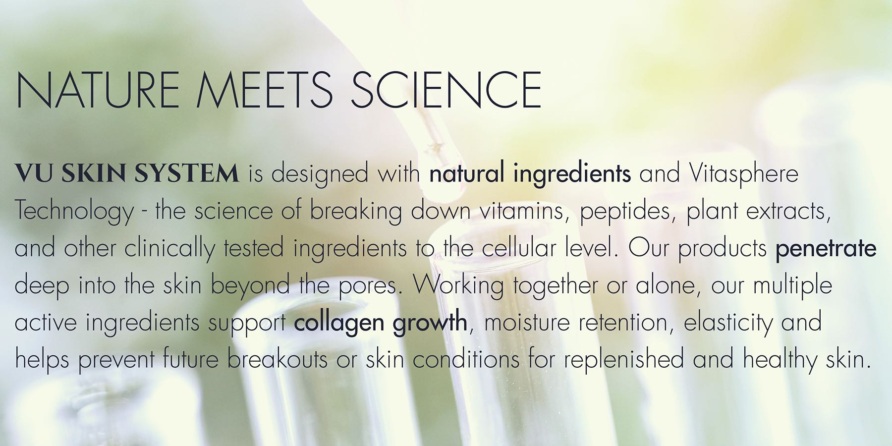 vu skin system is designed with natural ingredients and vitasphere technology -- the science of breaking down vitamins, peptides, plant extracts and other clinically tested ingredients to the cellular level.
