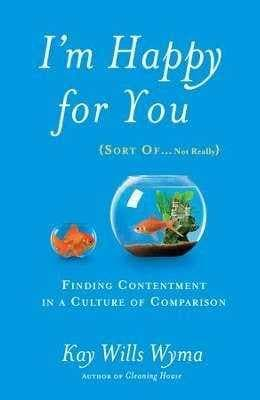 Im Happy For You (Sort Of Not Really): Finding Contentment In A Culture Of Comparison - Books - Wyman, Kay Wills - Forerunner Bookstore Online Store