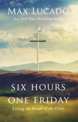 Six Hours One Friday: Living in the Power of the Cross, Expanded Edition