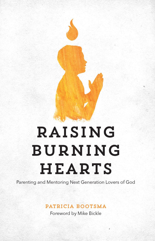 Raising Burning Hearts: Parenting and Mentoring Next Generation Lovers of God