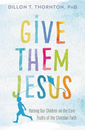 Give Them Jesus: Raising Our Children On The Core Truths Of The Christian Faith - Books - Thornton, Dillon T - Forerunner Bookstore Online Store