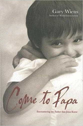 Come to Papa: Encountering the Father That Jesus Knew - Books - Wiens, Gary - Forerunner Bookstore Online Store