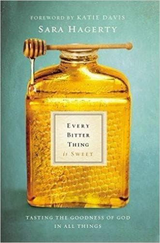Every Bitter Thing Is Sweet: Tasting the Goodness of God in All Things - Books - Hagerty, Sara - Forerunner Bookstore Online Store