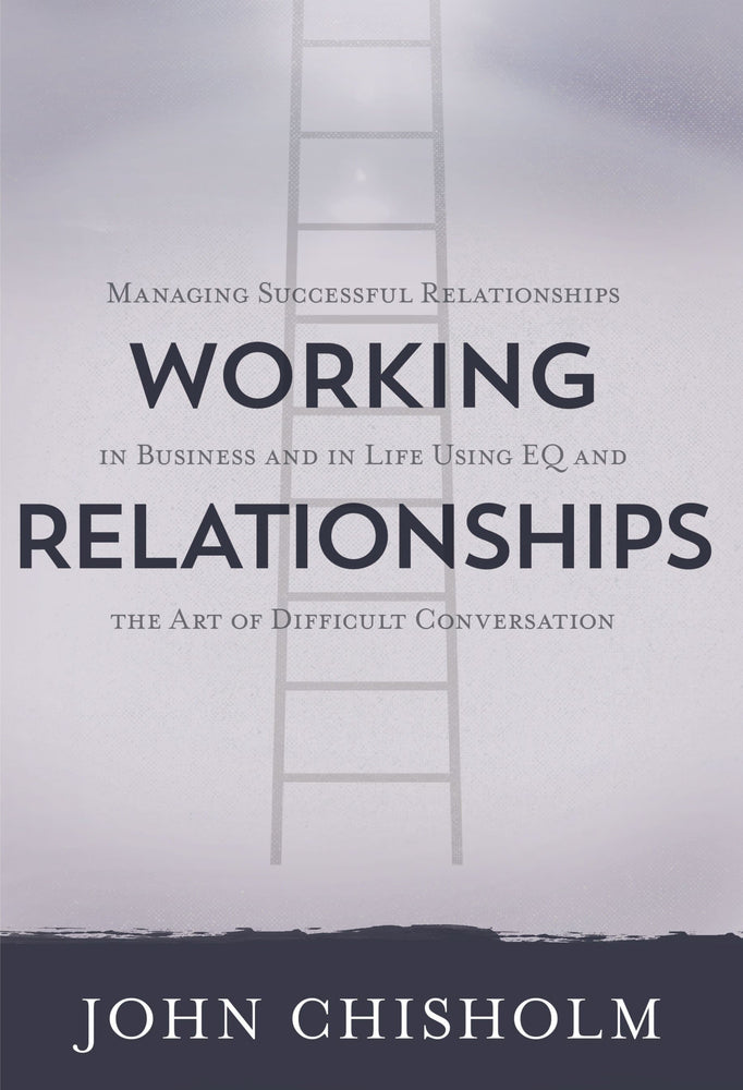 Working Relationships: Managing Successful Relationships in Business and in Life Using EQ and the Art of Difficult Conversation