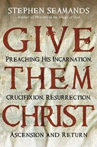 Give Them Christ Preaching His Incarnation, Crucifixion, Resurrection, Ascension and Return - Books - Seamands, Stephen - Forerunner Bookstore Online Store