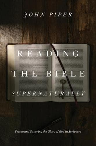 Reading the Bible Supernaturally: Seeing and Savoring the Glory of God in Scripture - Books - Piper, John - Forerunner Bookstore Online Store