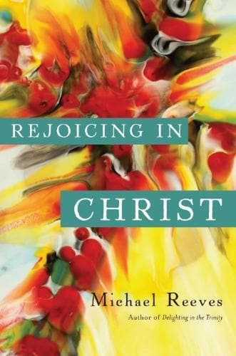 Rejoicing in Christ - Books - Reeves, Michael - Forerunner Bookstore Online Store
