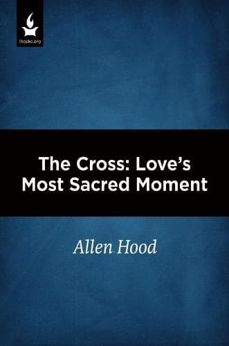 The Cross: Love's Most Sacred Moment - Media - Hood, Allen - Forerunner Bookstore Online Store