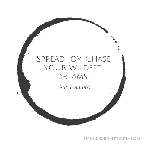 "Our favorite quote for a graduation card, ""Spread joy, Chase Your Wildest Dreams"" - Patch Adams."
