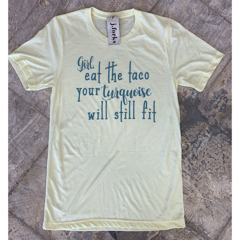 """Girl Eat the Taco, Your Turquoise Will Still Fit"" Tee"