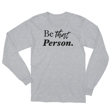Be That Person Unisex Long Sleeve T-Shirt - The Do Good Shop