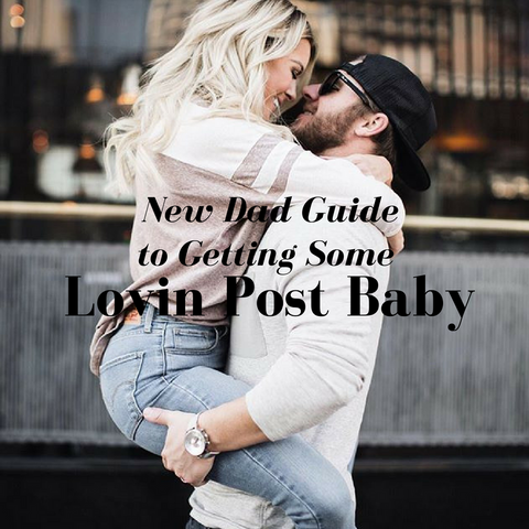 New Dad Guide to Getting Some Lovin Post Baby