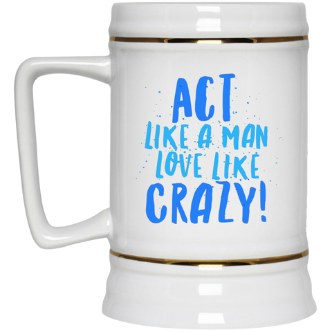 "Act Like a Man... A provocative ""love bomb for him"" printed on LQG Beer Stein Ceramic (White)"