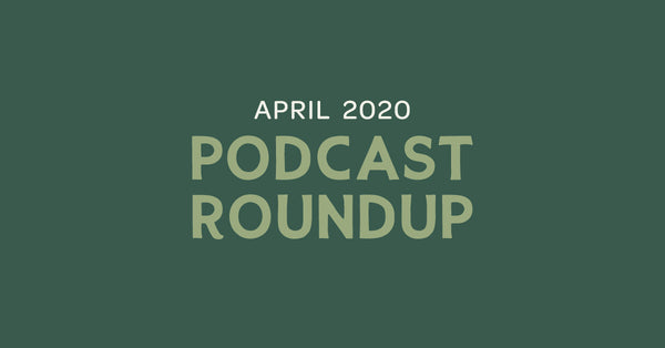 Podcast Roundup - April 2020