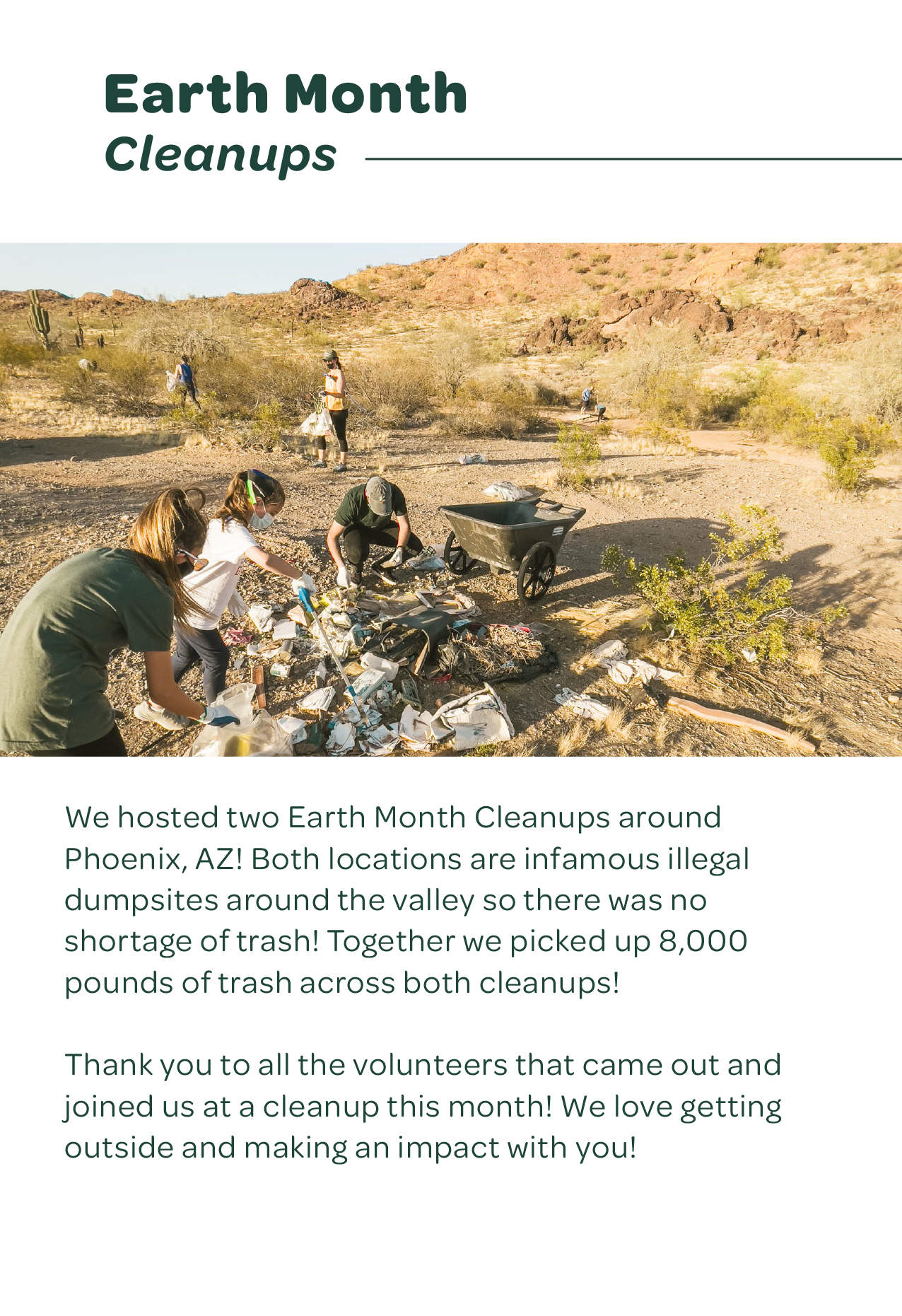 Earth Month Cleanups — We hosted two Earth Month Cleanups around Phoenix, AZ! Both locations are infamous illegal dumpsites around the valley so there was no shortage of trash! Together we picked up 8,000 pounds of trash across both cleanups! Thank you to all the volunteers that came out and joined us at a cleanup this month! We love getting outside and making an impact with you!