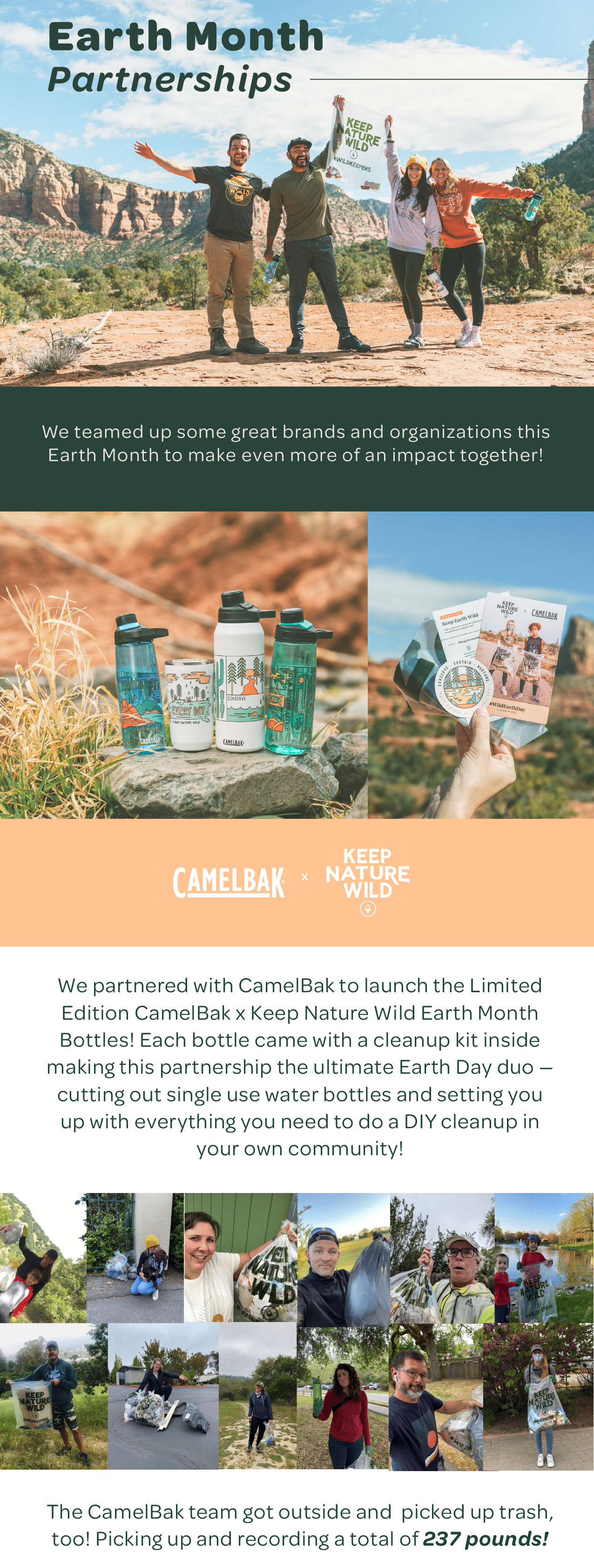 Earth Month Partnerships — We teamed up some great brands and organizations this Earth Month to make even more of an impact together! CamelBak x Keep Nature Wild. We partnered with CamelBak to launch the Limited Edition CamelBak x Keep Nature Wild Earth Month Bottles! Each bottle came with a cleanup kit inside making this partnership the ultimate Earth Day duo — cutting out single use water bottles and setting you up with everything you need to do a DIY cleanup in your own community! The CamelBak team got outside and picked up trash, too! Picking up and recording a total of 237 pounds!