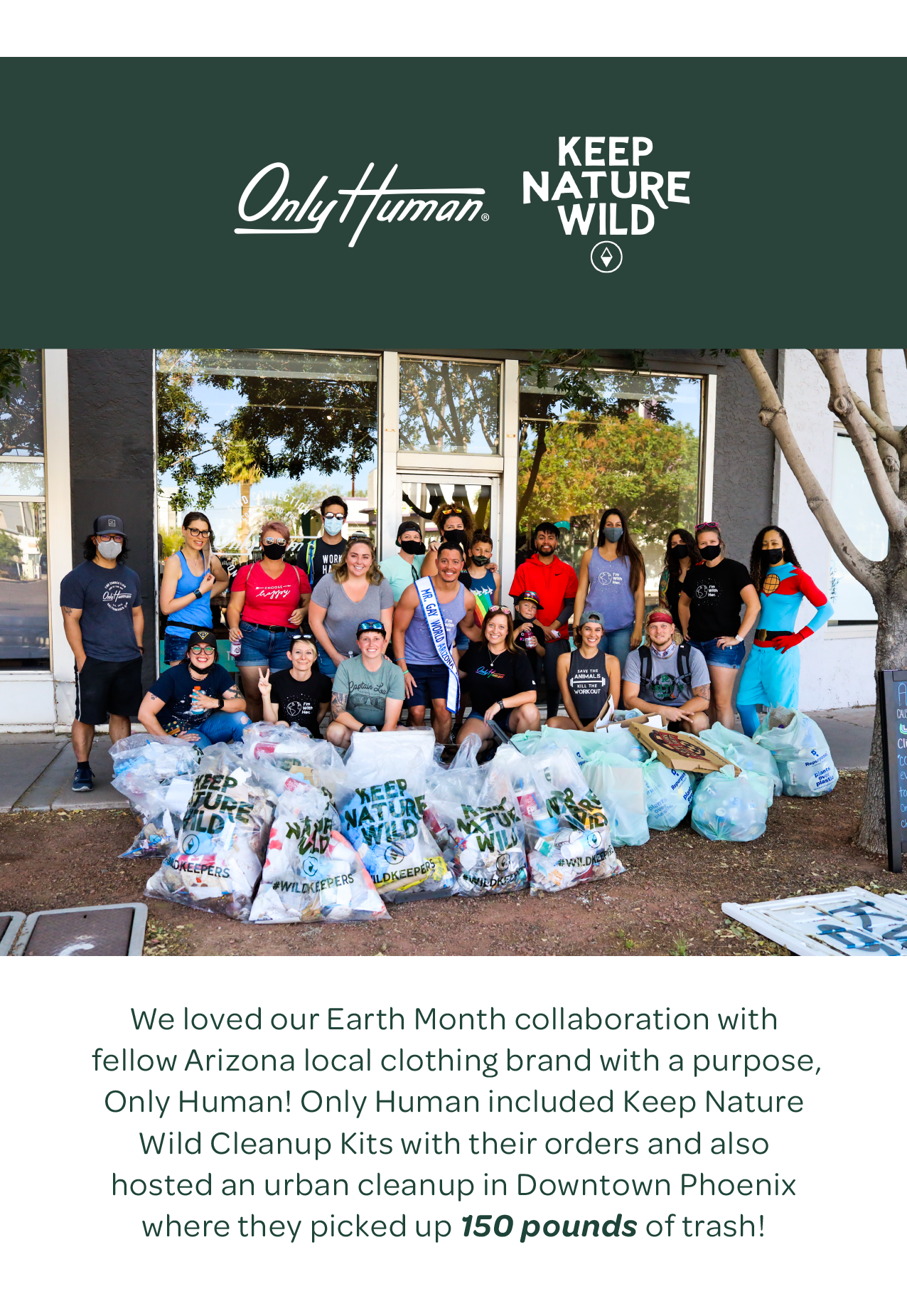 Only Human and Keep Nature Wild — We loved our Earth Month collaboration with fellow Arizona local clothing brand with a purpose, Only Human! Only Human included Keep Nature Wild Cleanup Kits with their orders and also hosted an urban cleanup in Downtown Phoenix where they picked up 150 pounds of trash!