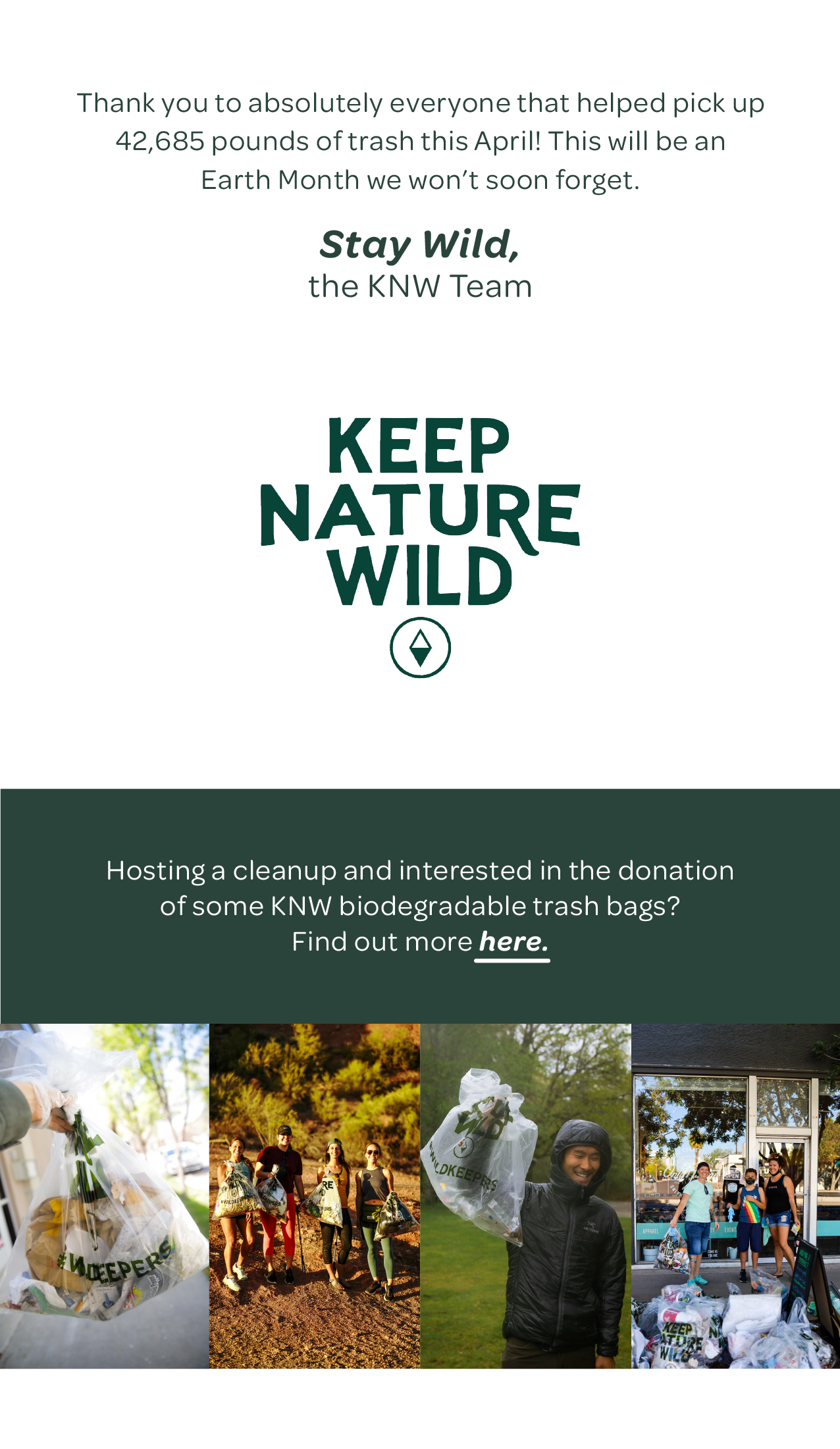 Thank you to absolutely everyone that helped pick up 42,685 pounds of trash this April! This will be an Earth Month we won't soon forget. Stay wild, The KNW Team. Hosting a cleanup and interested in the donation of some KNW biodegradable trash bags? Find out more here.