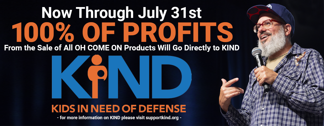 Now through July 31 - 100% of Profits from OH COME ON Sales to benefit KIDS IN NEED OF DEFENSE (KIND)