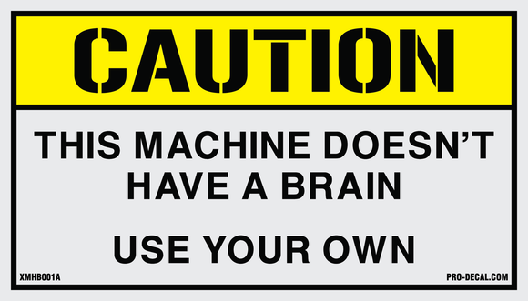 Caution This machine doesn't have a brain use your own humorous decal