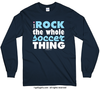 I Rock The Whole Soccer Thing Long Sleeve T-Shirt (Youth-Adult)