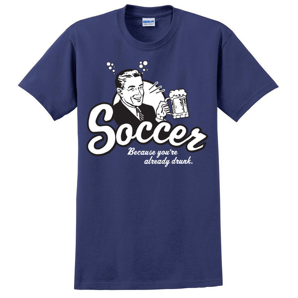 Because You Are Drunk Soccer T-Shirt