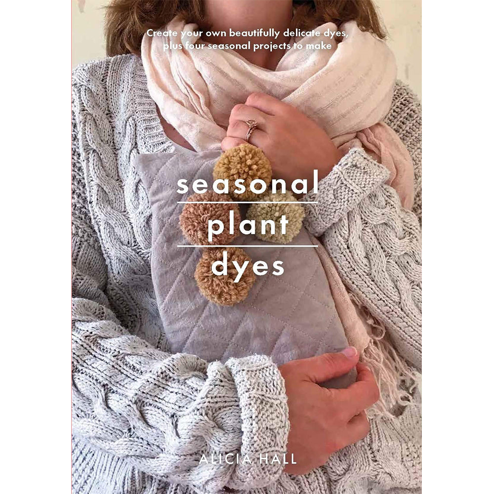 Seasonal Plant Dyes: Create your own beautifully delicate dyes, plus four seasonal projects to make