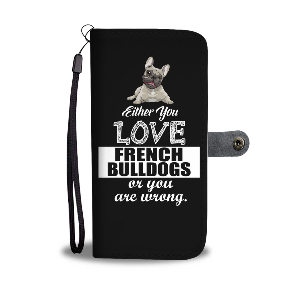 Either You Love French Bulldogs Or You Are Wrong Phone Case