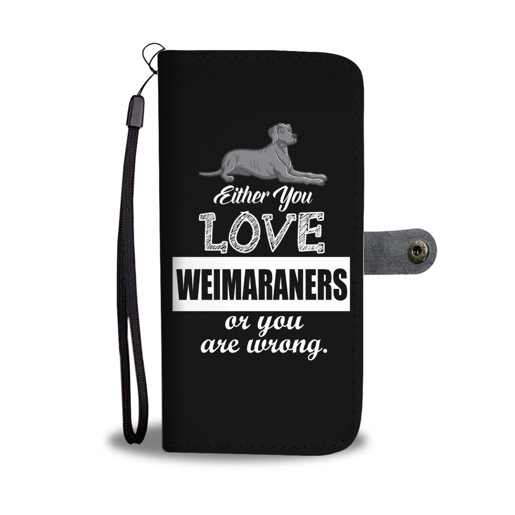 Either You Love Weimaraners Or You Are Wrong Phone Case
