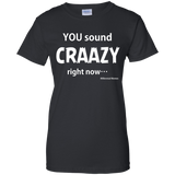 """You Sound Craaazy Right Now! Ladies T-Shirt"