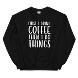 First I Drink The Coffee Sweatshirt