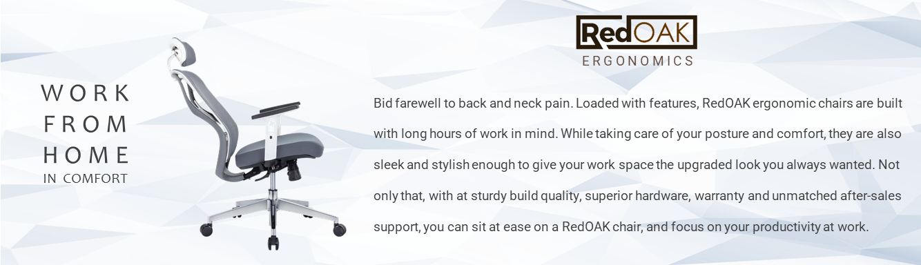 Bid farewell to back and neck pain. Loaded with features, RedOAK ergonomic chairs are built with long hours of work in mind. While taking care of your posture and comfort, they are also sleek and stylish enough to give your work space the upgraded look you always wanted. Not only that, with at sturdy build quality, superior hardware, warranty and unmatched after-sales support, you can sit at ease on a RedOAK chair, and focus on your productivity at work.