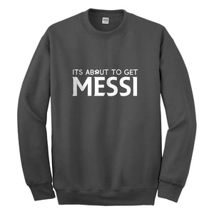 Crewneck Its About to Get Messi Unisex Sweatshirt