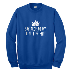 Crewneck Say Aloe to my Little Friend Unisex Sweatshirt